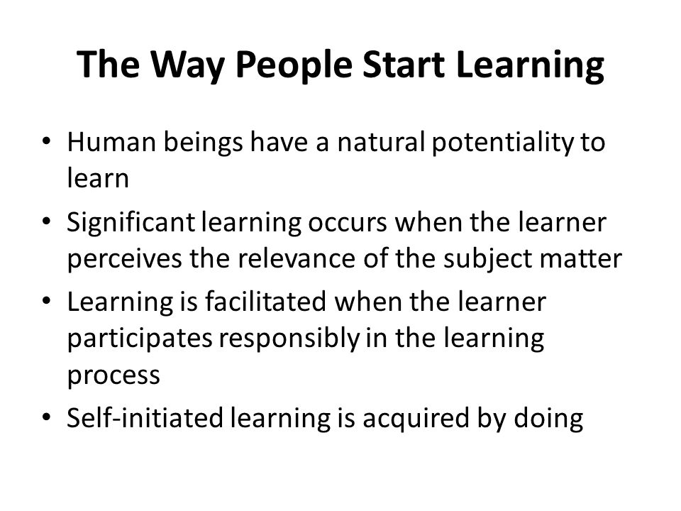 The Way People Start Learning Human beings have a natural potentiality to learn Significant learning occurs when the learner perceives the relevance o