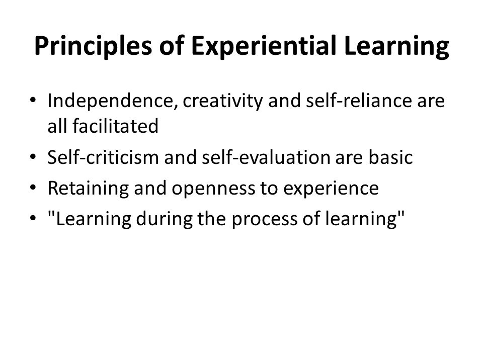 Principles of Experiential Learning Independence, creativity and self-reliance are all facilitated Self-criticism and self-evaluation are basic Retain