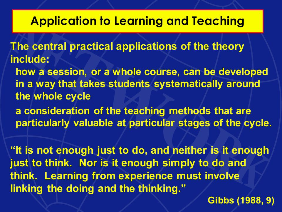 Application to Learning and Teaching The central practical applications of the theory include: how a session, or a whole course, can be developed in a way that takes students systematically around the whole cycle a consideration of the teaching methods that are particularly valuable at particular stages of the cycle.