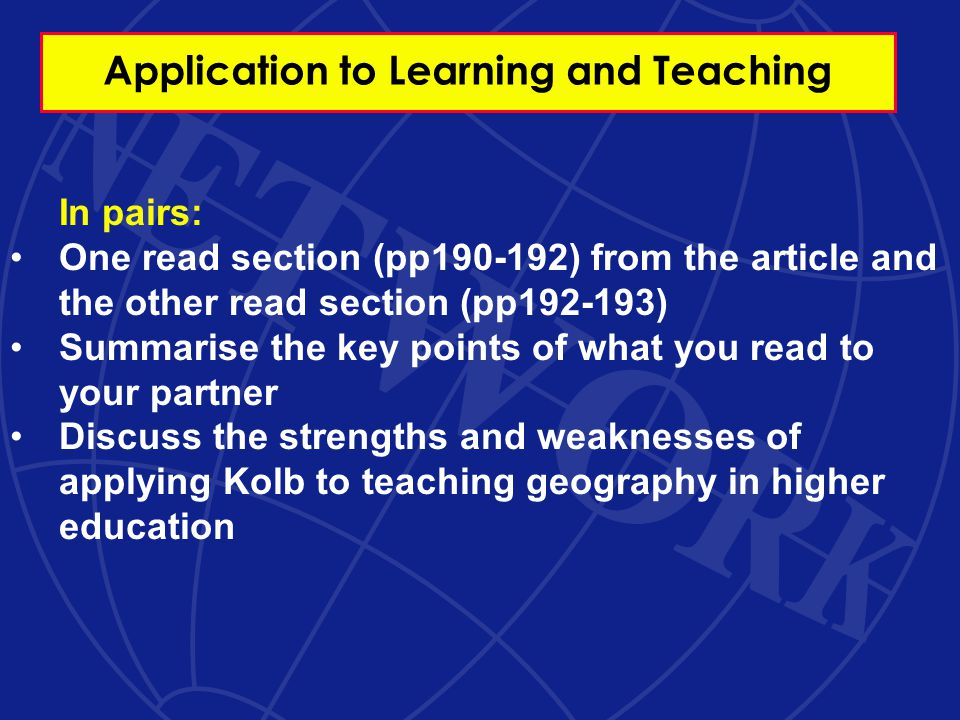 Application to Learning and Teaching In pairs: One read section (pp190-192) from the article and the other read section (pp192-193) Summarise the key points of what you read to your partner Discuss the strengths and weaknesses of applying Kolb to teaching geography in higher education