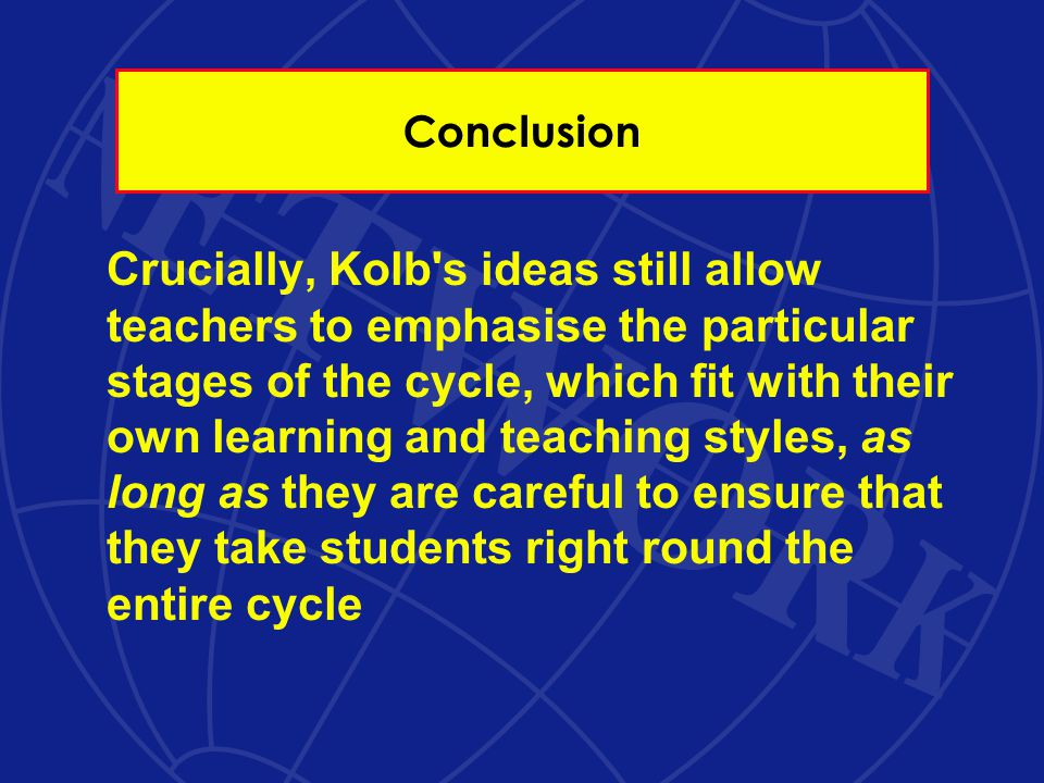 Conclusion Crucially, Kolb s ideas still allow teachers to emphasise the particular stages of the cycle, which fit with their own learning and teaching styles, as long as they are careful to ensure that they take students right round the entire cycle