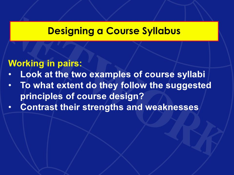 Designing a Course Syllabus Working in pairs: Look at the two examples of course syllabi To what extent do they follow the suggested principles of course design.