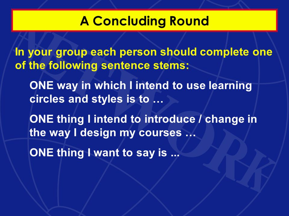 A Concluding Round In your group each person should complete one of the following sentence stems: ONE way in which I intend to use learning circles and styles is to … ONE thing I intend to introduce / change in the way I design my courses … ONE thing I want to say is...