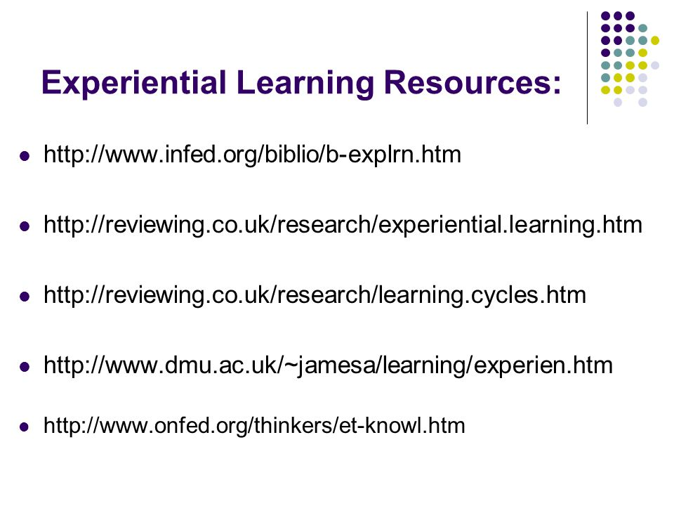 Experiential Learning Resources: http://www.infed.org/biblio/b-explrn.htm http://reviewing.co.uk/research/experiential.learning.htm http://reviewing.co.uk/research/learning.cycles.htm http://www.dmu.ac.uk/~jamesa/learning/experien.htm http://www.onfed.org/thinkers/et-knowl.htm