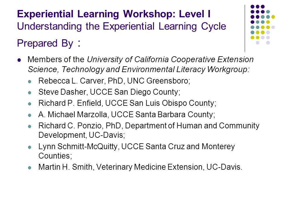 Experiential Learning Workshop: Level I Understanding the Experiential Learning Cycle Prepared By : Members of the University of California Cooperative Extension Science, Technology and Environmental Literacy Workgroup: Rebecca L.