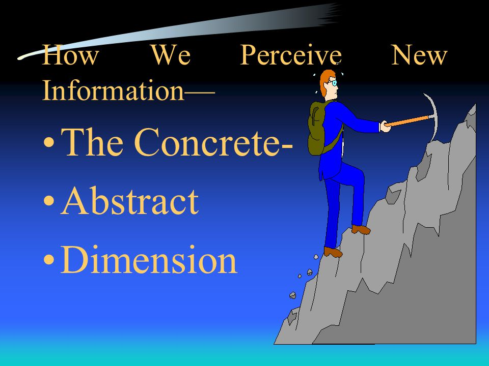 Two Main Dimensions to the learning process Two main dimensions correspond to the two major different ways by which we learn: 1. how we perceive new i