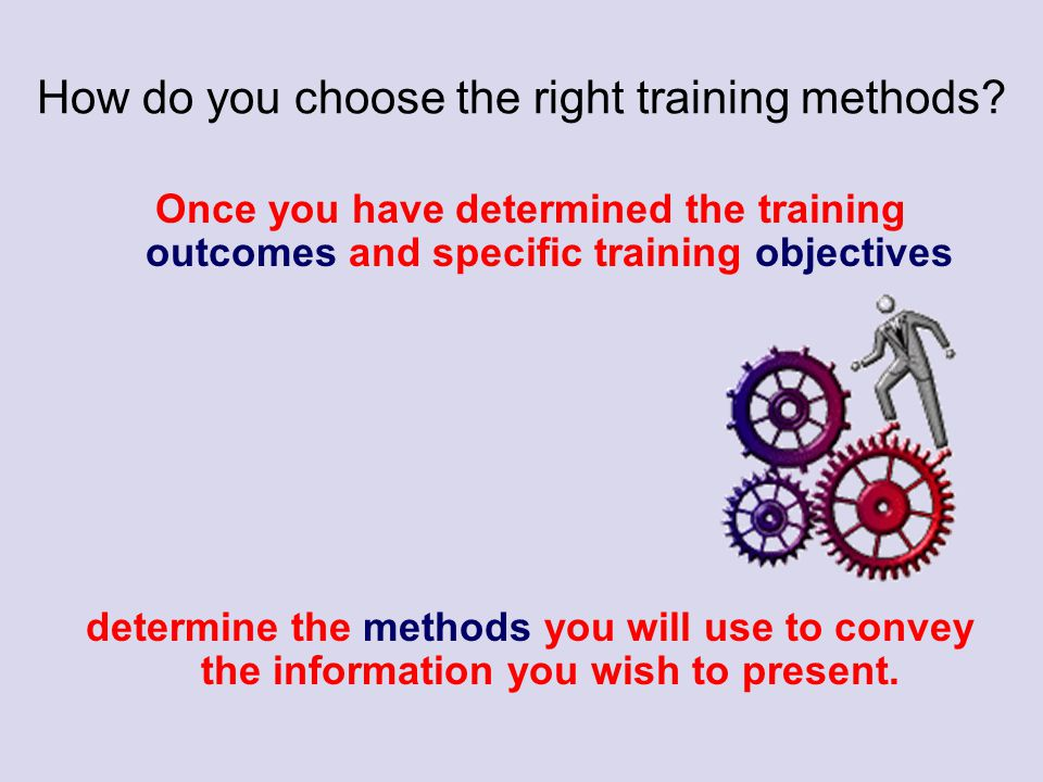 How do you choose the right training methods? Once you have determined the training outcomes and specific training objectives determine the methods yo