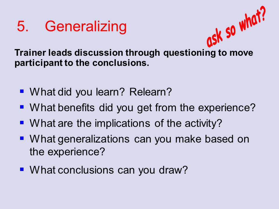 5.Generalizing  What did you learn? Relearn?  What benefits did you get from the experience?  What are the implications of the activity?  What gen