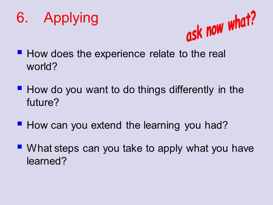 6.Applying  How does the experience relate to the real world?  How do you want to do things differently in the future?  How can you extend the lear