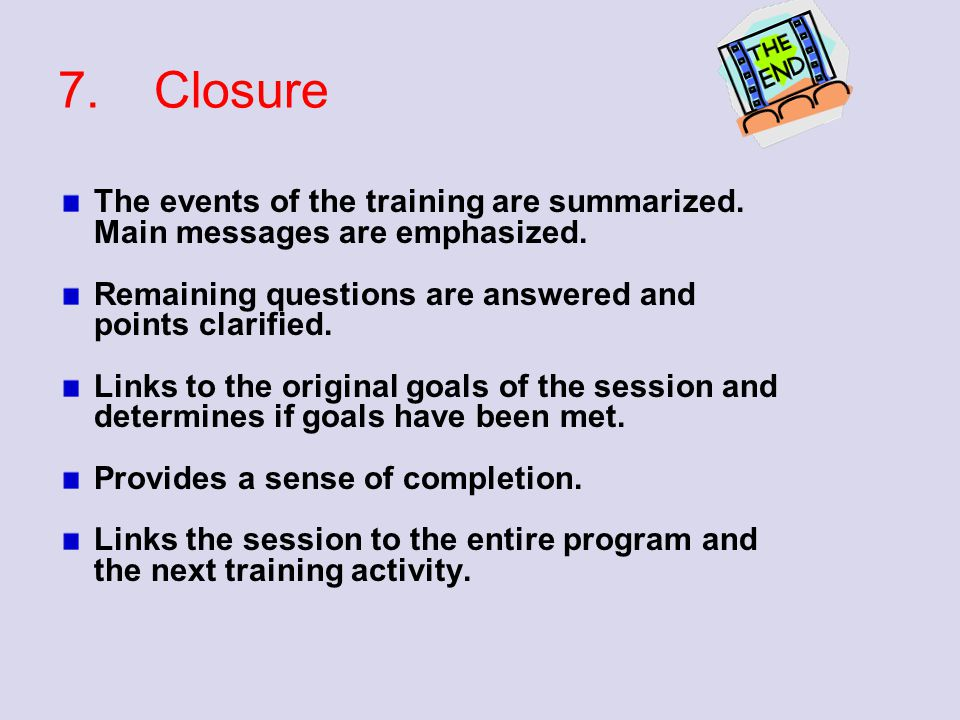 7.Closure The events of the training are summarized. Main messages are emphasized. Remaining questions are answered and points clarified. Links to the