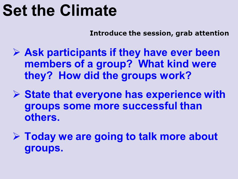Set the Climate  Ask participants if they have ever been members of a group? What kind were they? How did the groups work?  State that everyone has