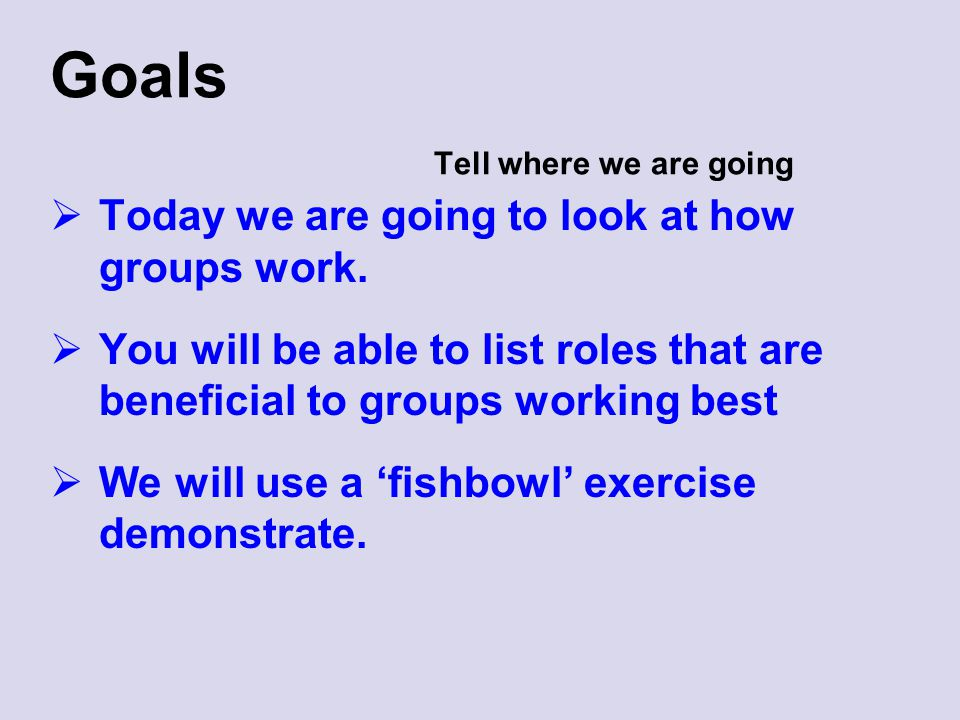 Goals Tell where we are going  Today we are going to look at how groups work.  You will be able to list roles that are beneficial to groups working