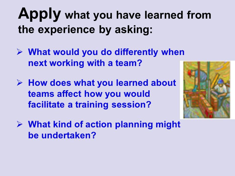 Apply what you have learned from the experience by asking:  What would you do differently when next working with a team?  How does what you learned