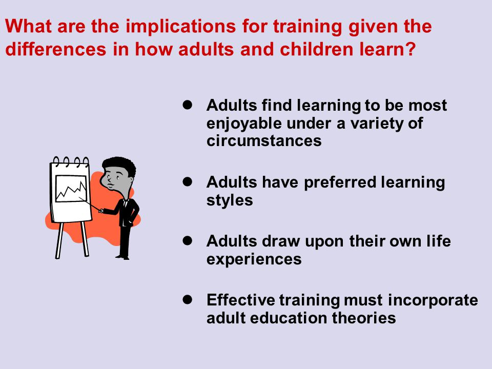 What are the implications for training given the differences in how adults and children learn? Adults find learning to be most enjoyable under a varie
