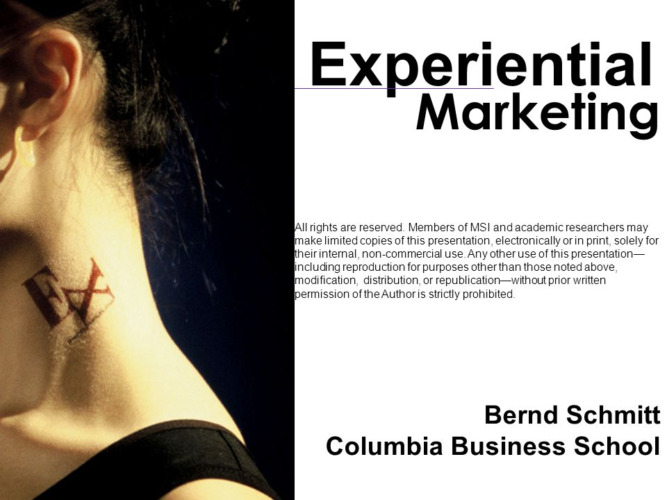 Bernd Schmitt Columbia Business School Marketing Experiential All rights are reserved. Members of MSI and academic researchers may make limited copies