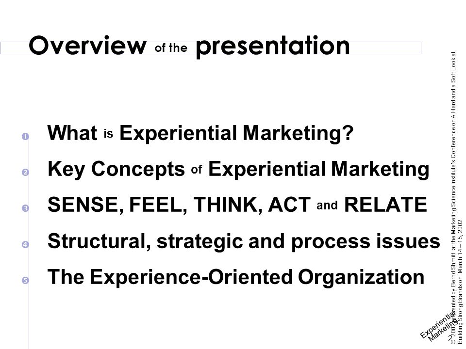 Experiential Marketing 13 © 2002 presented by Bernd Shmitt at the Marketing Science Institute's Conference on A Hard and a Soft Look at Building Strong Brands on March 14 – 15, 2002.
