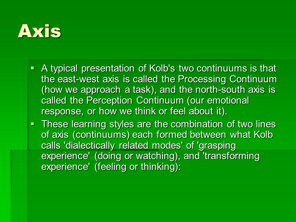 Axis  A typical presentation of Kolb s two continuums is that the east-west axis is called the Processing Continuum (how we approach a task), and the north-south axis is called the Perception Continuum (our emotional response, or how we think or feel about it).