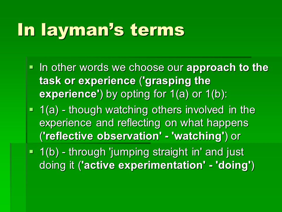 In layman's terms  In other words we choose our approach to the task or experience ( grasping the experience ) by opting for 1(a) or 1(b):  1(a) - though watching others involved in the experience and reflecting on what happens ( reflective observation - watching ) or  1(b) - through jumping straight in and just doing it ( active experimentation - doing )