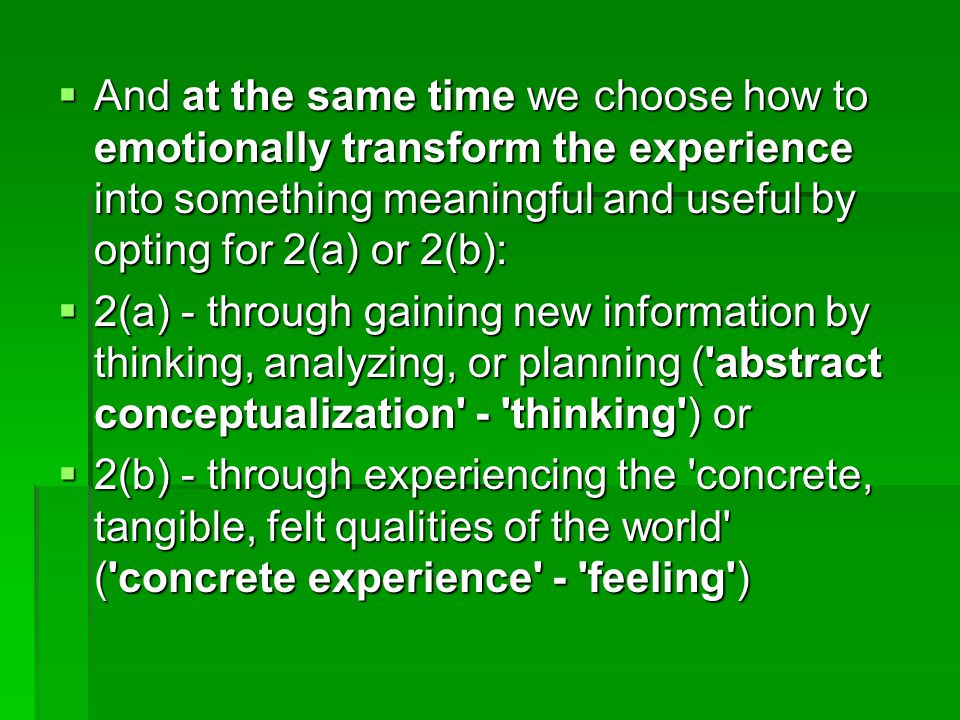  And at the same time we choose how to emotionally transform the experience into something meaningful and useful by opting for 2(a) or 2(b):  2(a) - through gaining new information by thinking, analyzing, or planning ( abstract conceptualization - thinking ) or  2(b) - through experiencing the concrete, tangible, felt qualities of the world ( concrete experience - feeling )