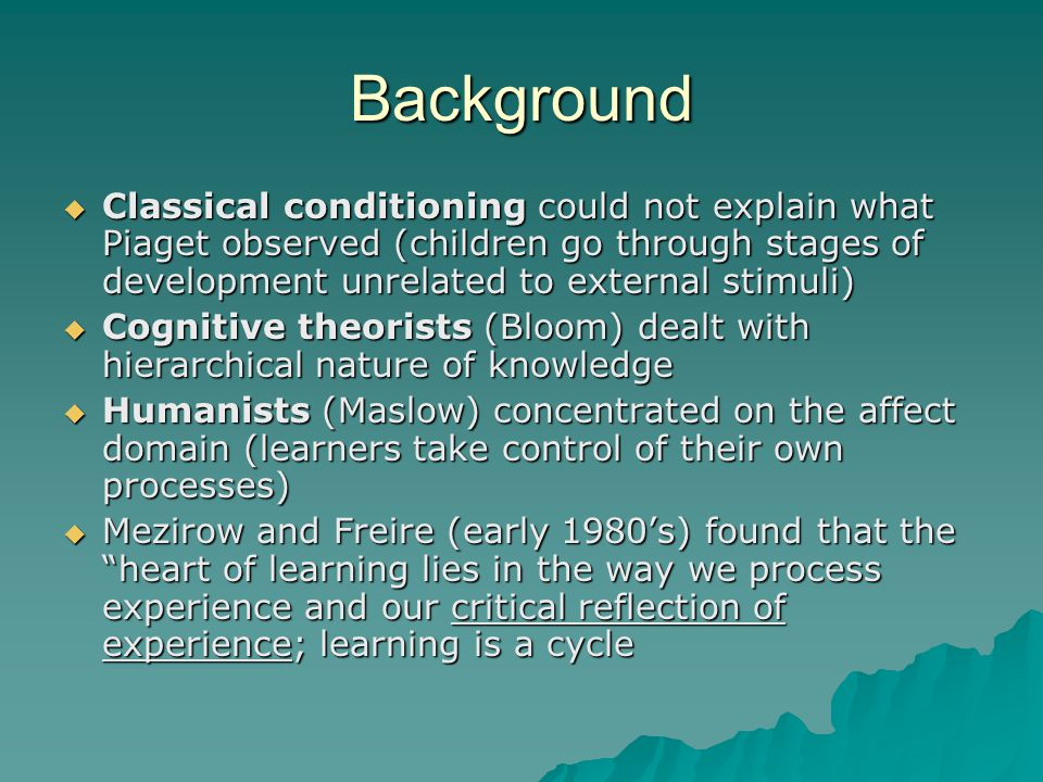 Background  Classical conditioning could not explain what Piaget observed (children go through stages of development unrelated to external stimuli)  Cognitive theorists (Bloom) dealt with hierarchical nature of knowledge  Humanists (Maslow) concentrated on the affect domain (learners take control of their own processes)  Mezirow and Freire (early 1980's) found that the heart of learning lies in the way we process experience and our critical reflection of experience; learning is a cycle