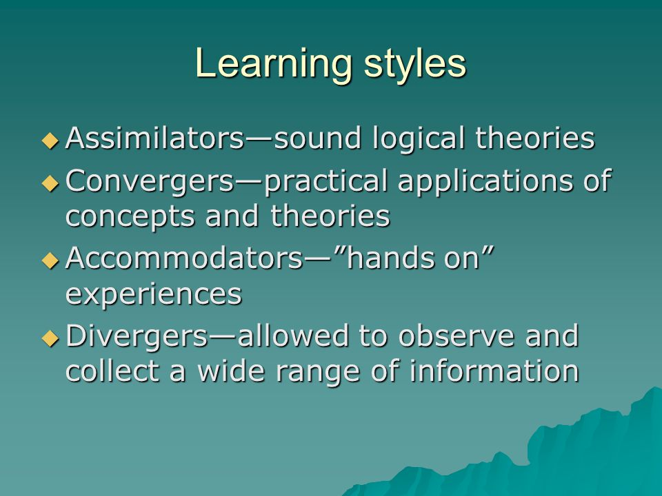 Learning styles  Assimilators—sound logical theories  Convergers—practical applications of concepts and theories  Accommodators— hands on experiences  Divergers—allowed to observe and collect a wide range of information