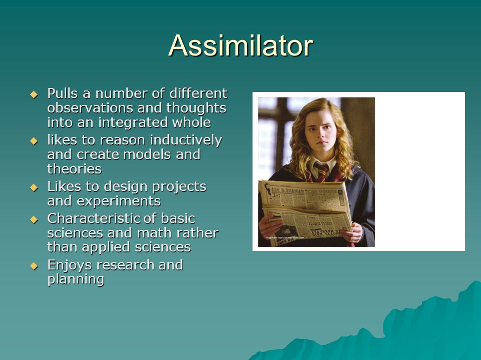 Assimilator  Pulls a number of different observations and thoughts into an integrated whole  likes to reason inductively and create models and theories  Likes to design projects and experiments  Characteristic of basic sciences and math rather than applied sciences  Enjoys research and planning