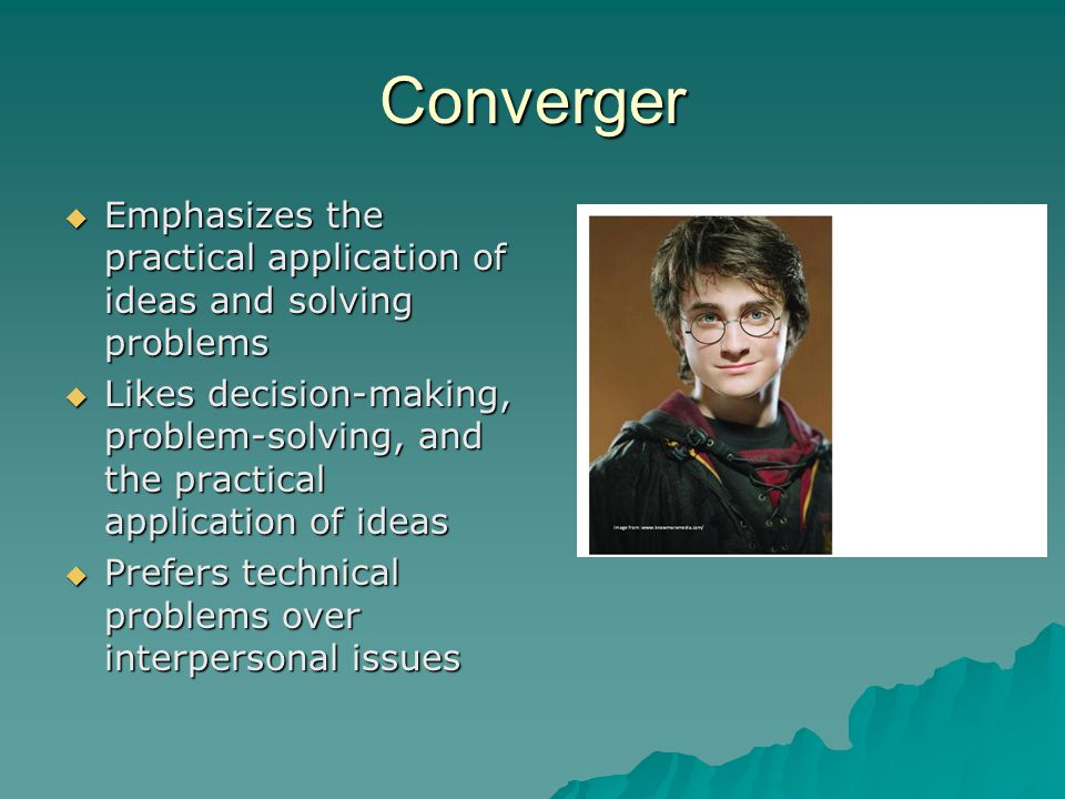Converger  Emphasizes the practical application of ideas and solving problems  Likes decision-making, problem-solving, and the practical application of ideas  Prefers technical problems over interpersonal issues