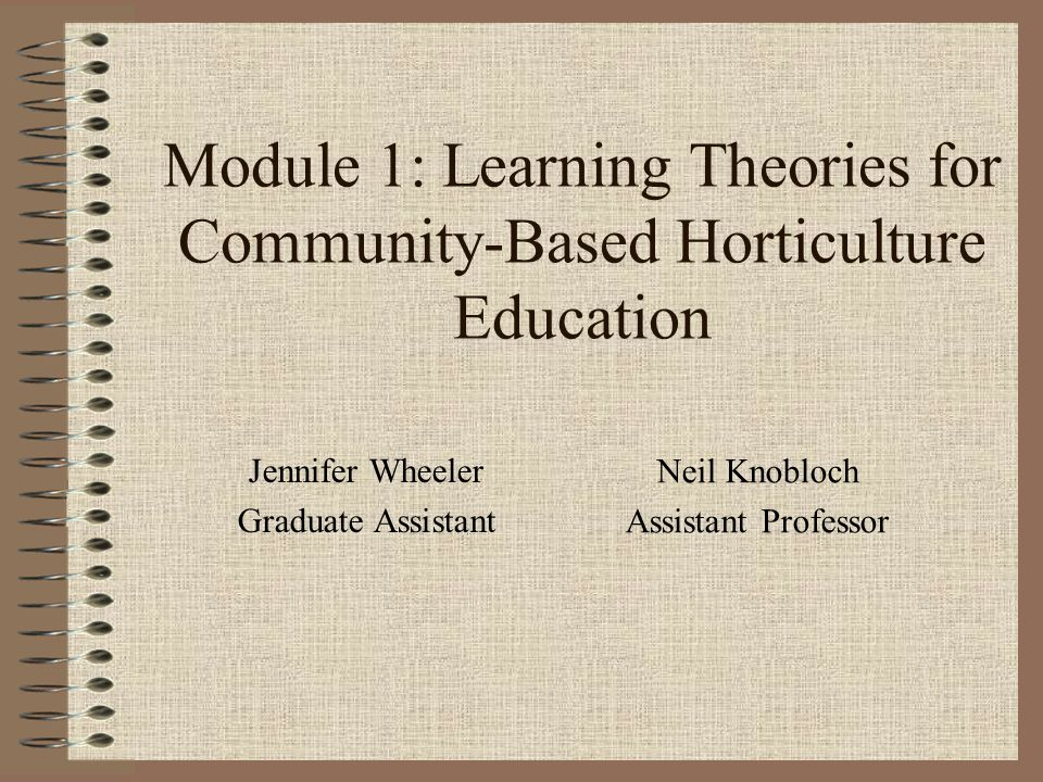Module 1: Learning Theories for Community-Based Horticulture Education Jennifer Wheeler Graduate Assistant Neil Knobloch Assistant Professor