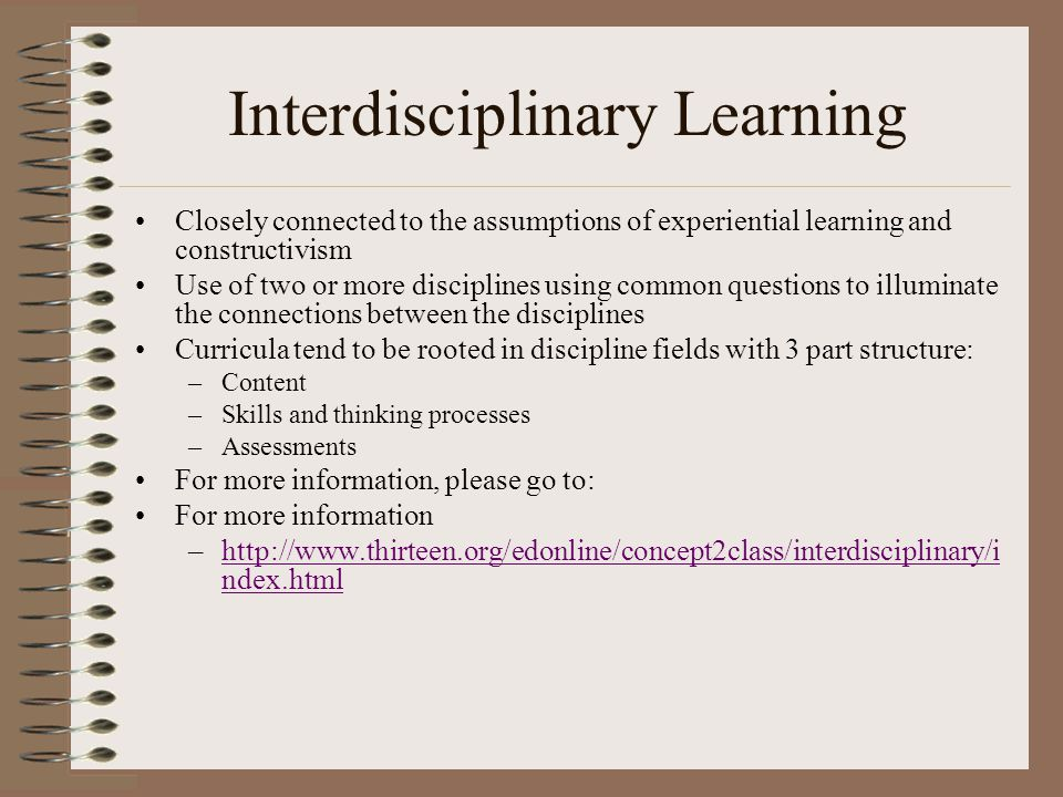 Interdisciplinary Learning Closely connected to the assumptions of experiential learning and constructivism Use of two or more disciplines using common questions to illuminate the connections between the disciplines Curricula tend to be rooted in discipline fields with 3 part structure: –Content –Skills and thinking processes –Assessments For more information, please go to: For more information –http://www.thirteen.org/edonline/concept2class/interdisciplinary/i ndex.htmlhttp://www.thirteen.org/edonline/concept2class/interdisciplinary/i ndex.html