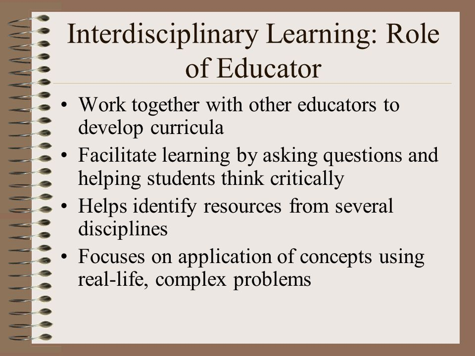 Interdisciplinary Learning: Role of Educator Work together with other educators to develop curricula Facilitate learning by asking questions and helpi