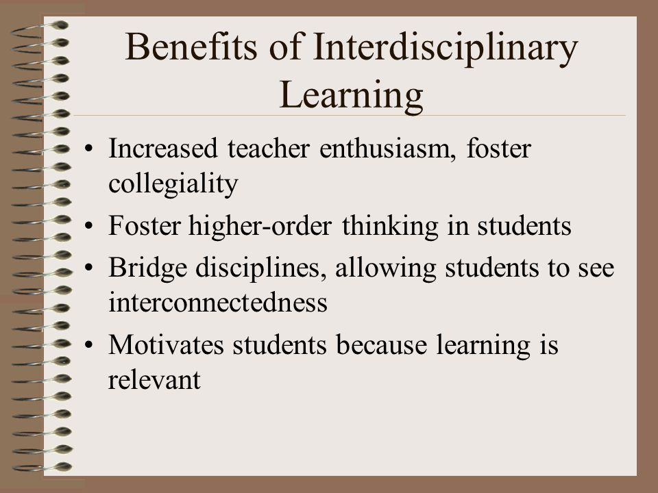 Benefits of Interdisciplinary Learning Increased teacher enthusiasm, foster collegiality Foster higher-order thinking in students Bridge disciplines, allowing students to see interconnectedness Motivates students because learning is relevant