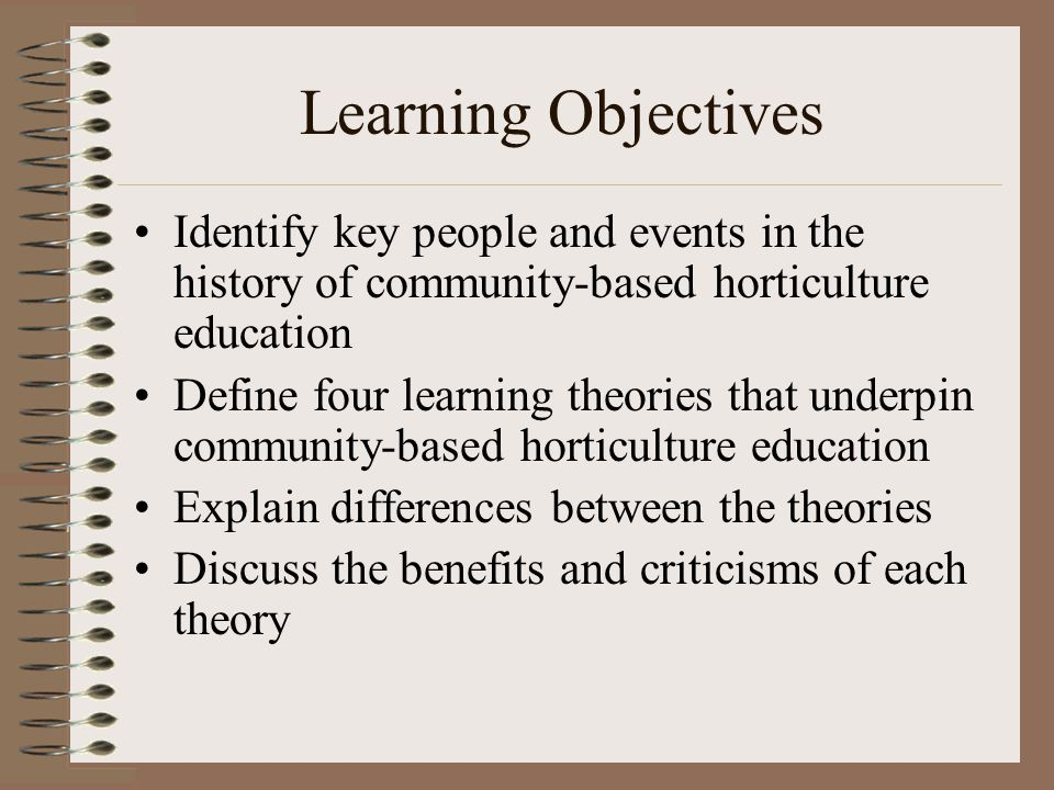 Learning Objectives Identify key people and events in the history of community-based horticulture education Define four learning theories that underpi