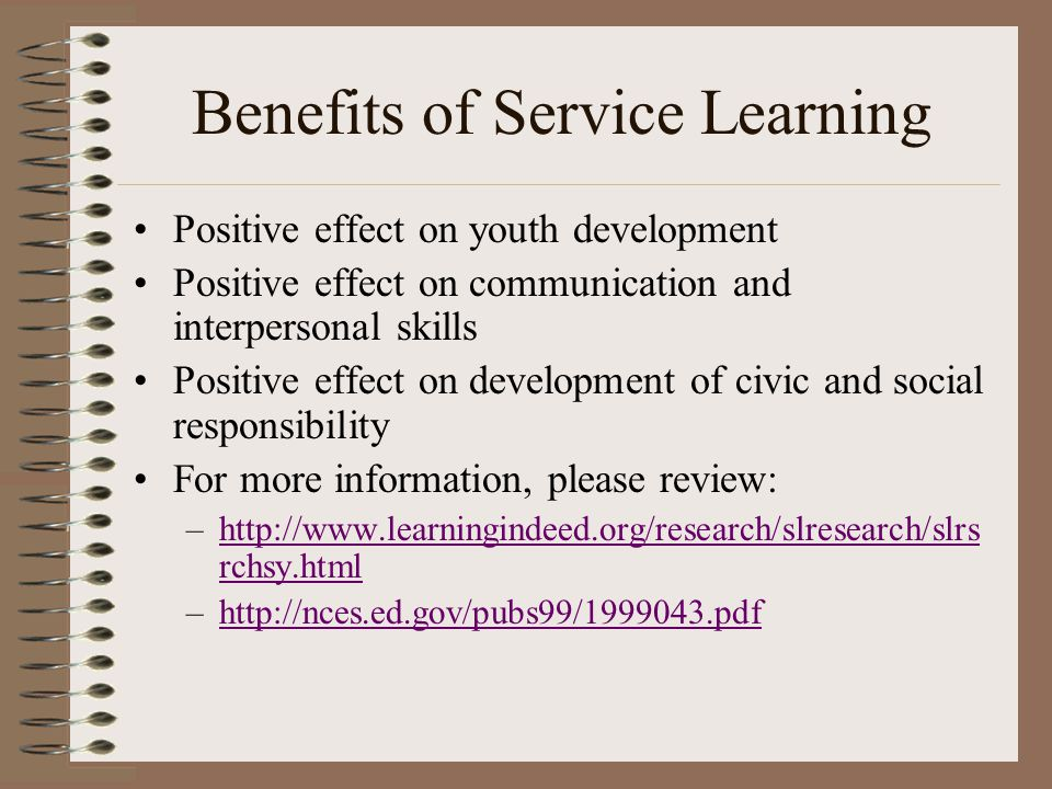 Benefits of Service Learning Positive effect on youth development Positive effect on communication and interpersonal skills Positive effect on development of civic and social responsibility For more information, please review: –http://www.learningindeed.org/research/slresearch/slrs rchsy.htmlhttp://www.learningindeed.org/research/slresearch/slrs rchsy.html –http://nces.ed.gov/pubs99/1999043.pdfhttp://nces.ed.gov/pubs99/1999043.pdf