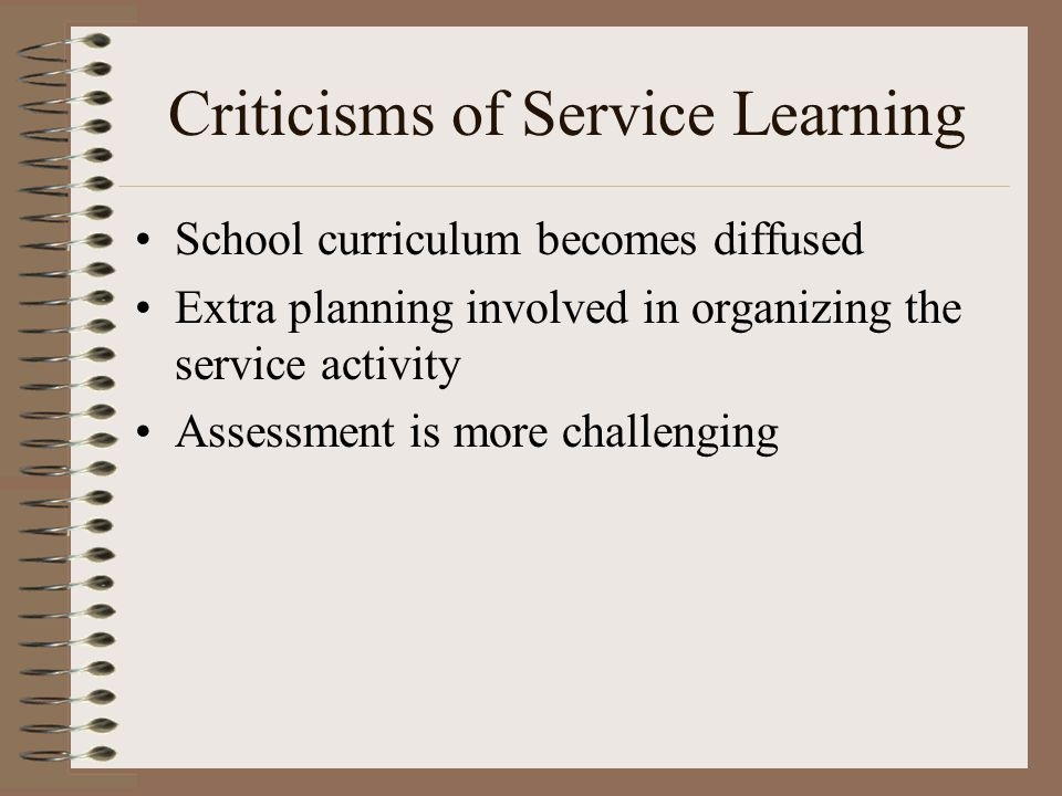 Criticisms of Service Learning School curriculum becomes diffused Extra planning involved in organizing the service activity Assessment is more challe