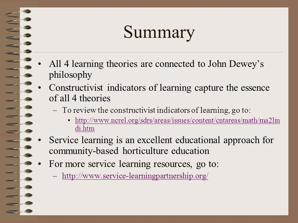 Summary All 4 learning theories are connected to John Dewey's philosophy Constructivist indicators of learning capture the essence of all 4 theories –To review the constructivist indicators of learning, go to: http://www.ncrel.org/sdrs/areas/issues/content/cntareas/math/ma2lin di.htmhttp://www.ncrel.org/sdrs/areas/issues/content/cntareas/math/ma2lin di.htm Service learning is an excellent educational approach for community-based horticulture education For more service learning resources, go to: –http://www.service-learningpartnership.org/http://www.service-learningpartnership.org/