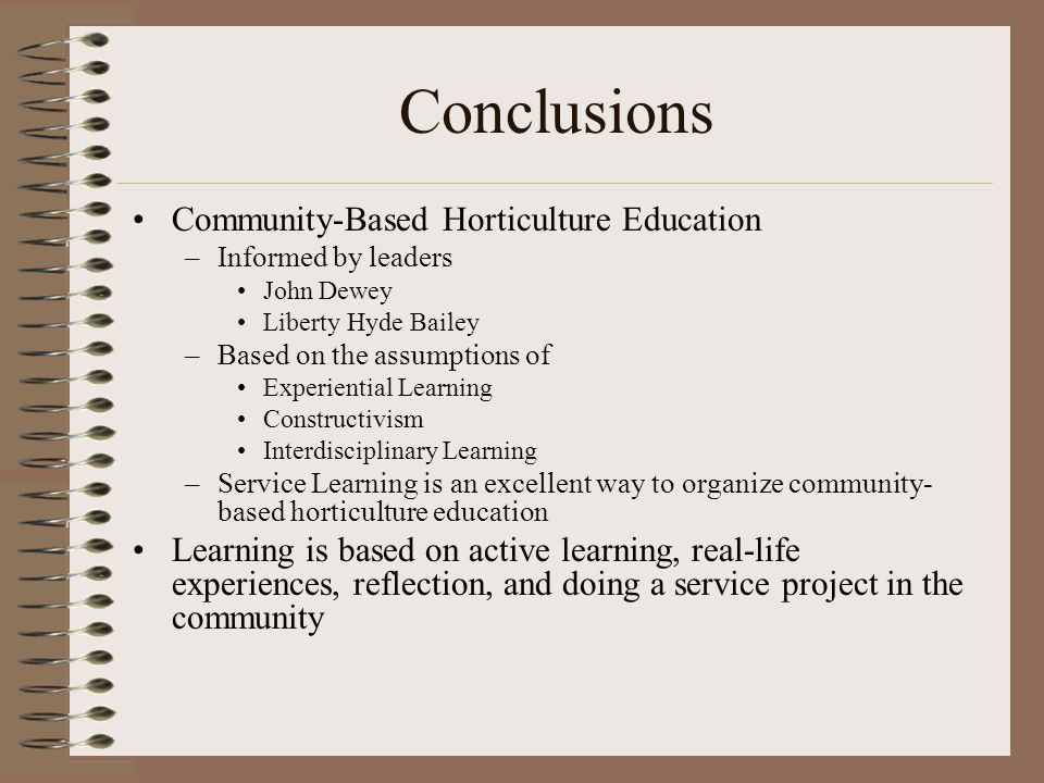Conclusions Community-Based Horticulture Education –Informed by leaders John Dewey Liberty Hyde Bailey –Based on the assumptions of Experiential Learn