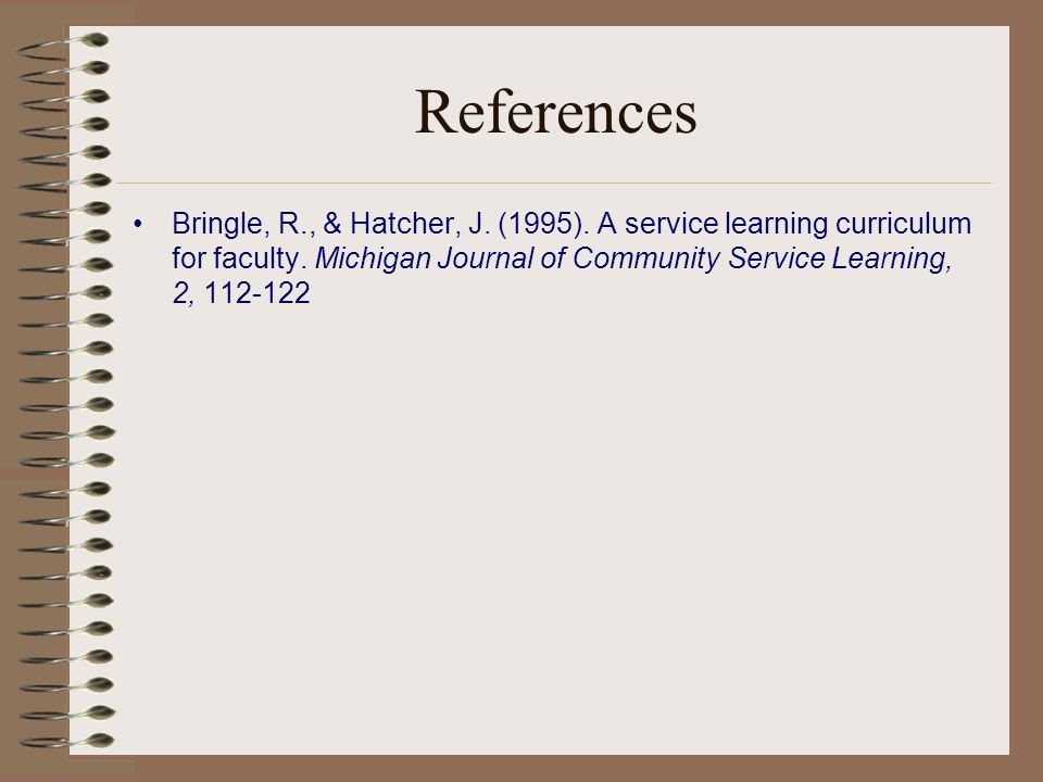 References Bringle, R., & Hatcher, J. (1995). A service learning curriculum for faculty.