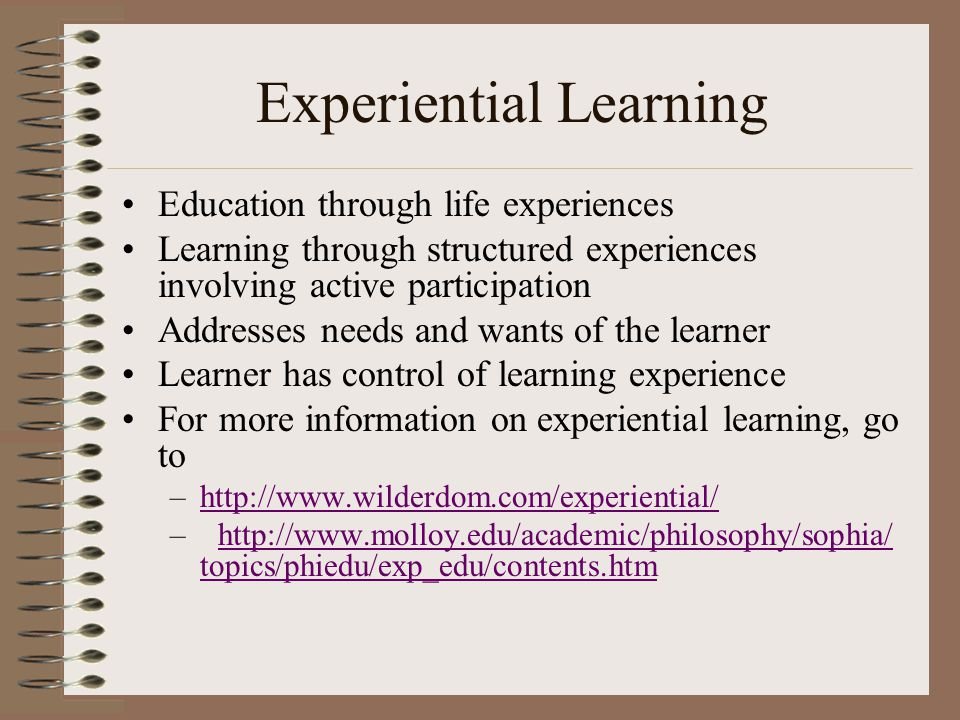 Experiential Learning Education through life experiences Learning through structured experiences involving active participation Addresses needs and wants of the learner Learner has control of learning experience For more information on experiential learning, go to –http://www.wilderdom.com/experiential/http://www.wilderdom.com/experiential/ –http://www.molloy.edu/academic/philosophy/sophia/ topics/phiedu/exp_edu/contents.htmhttp://www.molloy.edu/academic/philosophy/sophia/ topics/phiedu/exp_edu/contents.htm