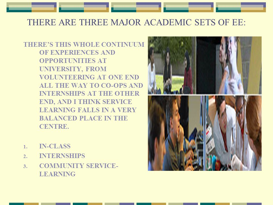 THERE ARE THREE MAJOR ACADEMIC SETS OF EE: THERE'S THIS WHOLE CONTINUUM OF EXPERIENCES AND OPPORTUNITIES AT UNIVERSITY, FROM VOLUNTEERING AT ONE END ALL THE WAY TO CO-OPS AND INTERNSHIPS AT THE OTHER END, AND I THINK SERVICE LEARNING FALLS IN A VERY BALANCED PLACE IN THE CENTRE.