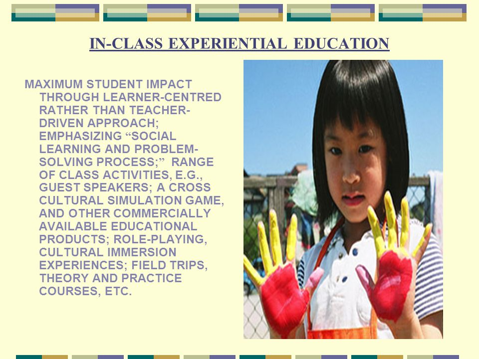 IN-CLASS EXPERIENTIAL EDUCATION MAXIMUM STUDENT IMPACT THROUGH LEARNER-CENTRED RATHER THAN TEACHER- DRIVEN APPROACH; EMPHASIZING SOCIAL LEARNING AND PROBLEM- SOLVING PROCESS; RANGE OF CLASS ACTIVITIES, E.G., GUEST SPEAKERS; A CROSS CULTURAL SIMULATION GAME, AND OTHER COMMERCIALLY AVAILABLE EDUCATIONAL PRODUCTS; ROLE-PLAYING, CULTURAL IMMERSION EXPERIENCES; FIELD TRIPS, THEORY AND PRACTICE COURSES, ETC.