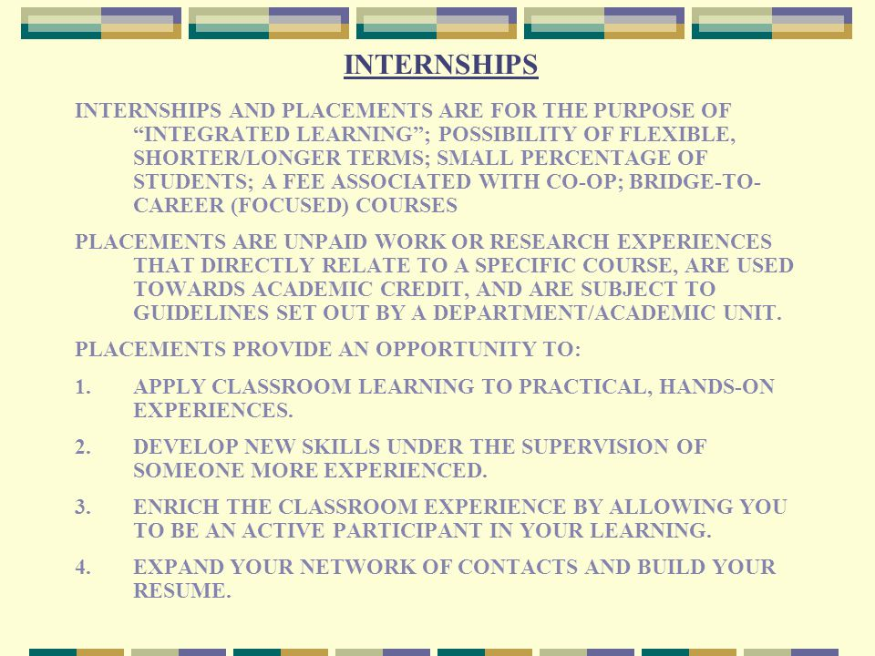 INTERNSHIPS INTERNSHIPS AND PLACEMENTS ARE FOR THE PURPOSE OF INTEGRATED LEARNING ; POSSIBILITY OF FLEXIBLE, SHORTER/LONGER TERMS; SMALL PERCENTAGE OF STUDENTS; A FEE ASSOCIATED WITH CO-OP; BRIDGE-TO- CAREER (FOCUSED) COURSES PLACEMENTS ARE UNPAID WORK OR RESEARCH EXPERIENCES THAT DIRECTLY RELATE TO A SPECIFIC COURSE, ARE USED TOWARDS ACADEMIC CREDIT, AND ARE SUBJECT TO GUIDELINES SET OUT BY A DEPARTMENT/ACADEMIC UNIT.