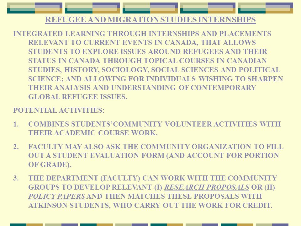 REFUGEE AND MIGRATION STUDIES INTERNSHIPS INTEGRATED LEARNING THROUGH INTERNSHIPS AND PLACEMENTS RELEVANT TO CURRENT EVENTS IN CANADA, THAT ALLOWS STUDENTS TO EXPLORE ISSUES AROUND REFUGEES AND THEIR STATUS IN CANADA THROUGH TOPICAL COURSES IN CANADIAN STUDIES, HISTORY, SOCIOLOGY, SOCIAL SCIENCES AND POLITICAL SCIENCE; AND ALLOWING FOR INDIVIDUALS WISHING TO SHARPEN THEIR ANALYSIS AND UNDERSTANDING OF CONTEMPORARY GLOBAL REFUGEE ISSUES.
