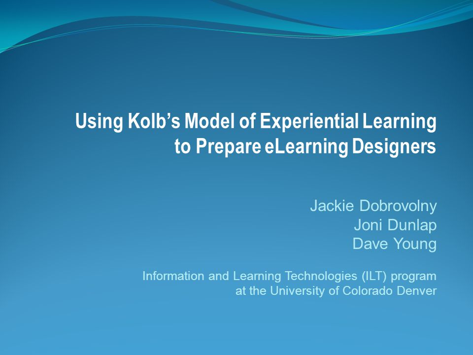 Using Kolb's Model of Experiential Learning to Prepare eLearning Designers Jackie Dobrovolny Joni Dunlap Dave Young Information and Learning Technologies (ILT) program at the University of Colorado Denver