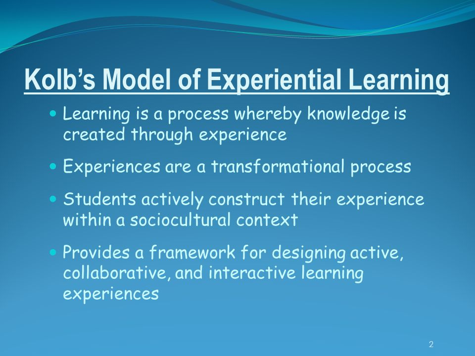 Kolb's Model of Experiential Learning Learning is a process whereby knowledge is created through experience Experiences are a transformational process Students actively construct their experience within a sociocultural context Provides a framework for designing active, collaborative, and interactive learning experiences 2