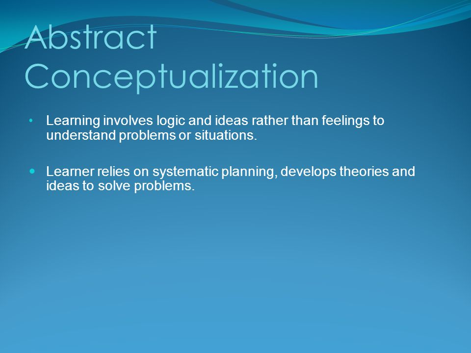Abstract Conceptualization Learning involves logic and ideas rather than feelings to understand problems or situations.