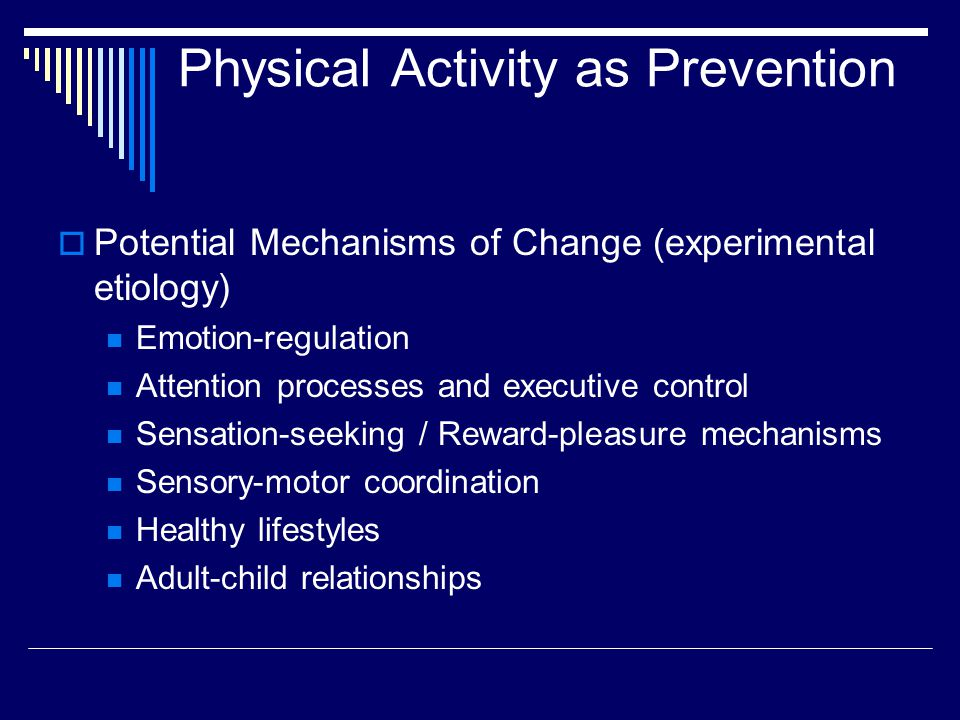 Physical Activity as Prevention  Potential Mechanisms of Change (experimental etiology) Emotion-regulation Attention processes and executive control Sensation-seeking / Reward-pleasure mechanisms Sensory-motor coordination Healthy lifestyles Adult-child relationships