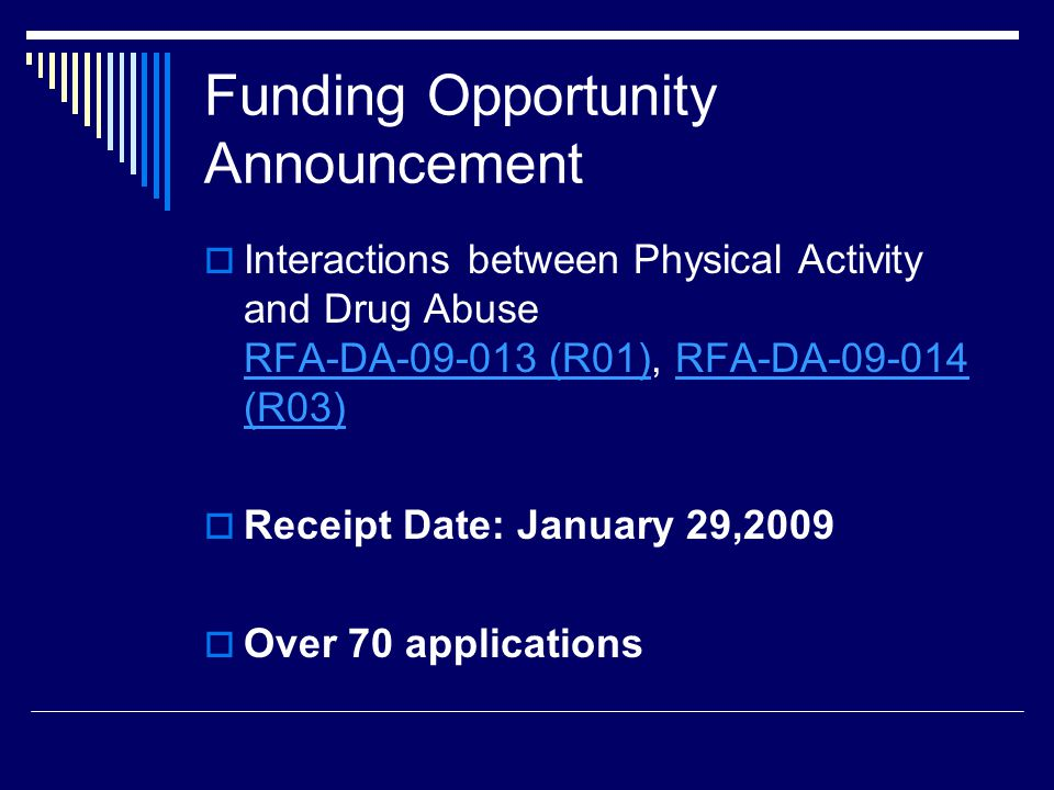 Funding Opportunity Announcement  Interactions between Physical Activity and Drug Abuse RFA-DA-09-013 (R01), RFA-DA-09-014 (R03) RFA-DA-09-013 (R01)RFA-DA-09-014 (R03)  Receipt Date: January 29,2009  Over 70 applications