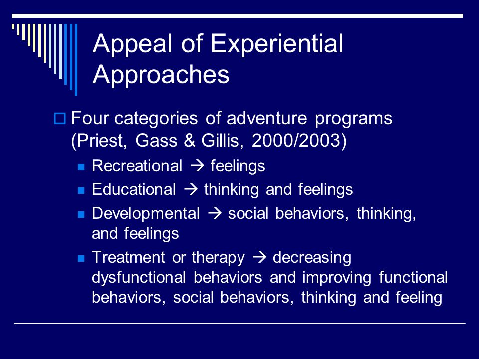 Appeal of Experiential Approaches  Four categories of adventure programs (Priest, Gass & Gillis, 2000/2003) Recreational  feelings Educational  thinking and feelings Developmental  social behaviors, thinking, and feelings Treatment or therapy  decreasing dysfunctional behaviors and improving functional behaviors, social behaviors, thinking and feeling