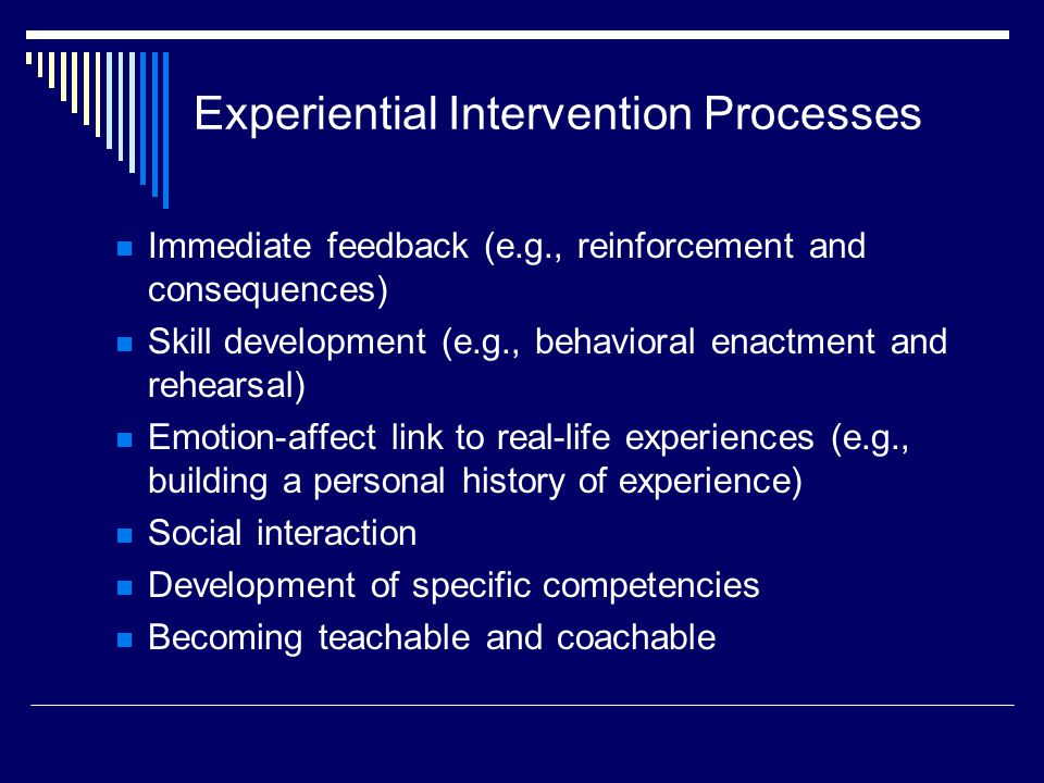 Experiential Intervention Processes Immediate feedback (e.g., reinforcement and consequences) Skill development (e.g., behavioral enactment and rehearsal) Emotion-affect link to real-life experiences (e.g., building a personal history of experience) Social interaction Development of specific competencies Becoming teachable and coachable