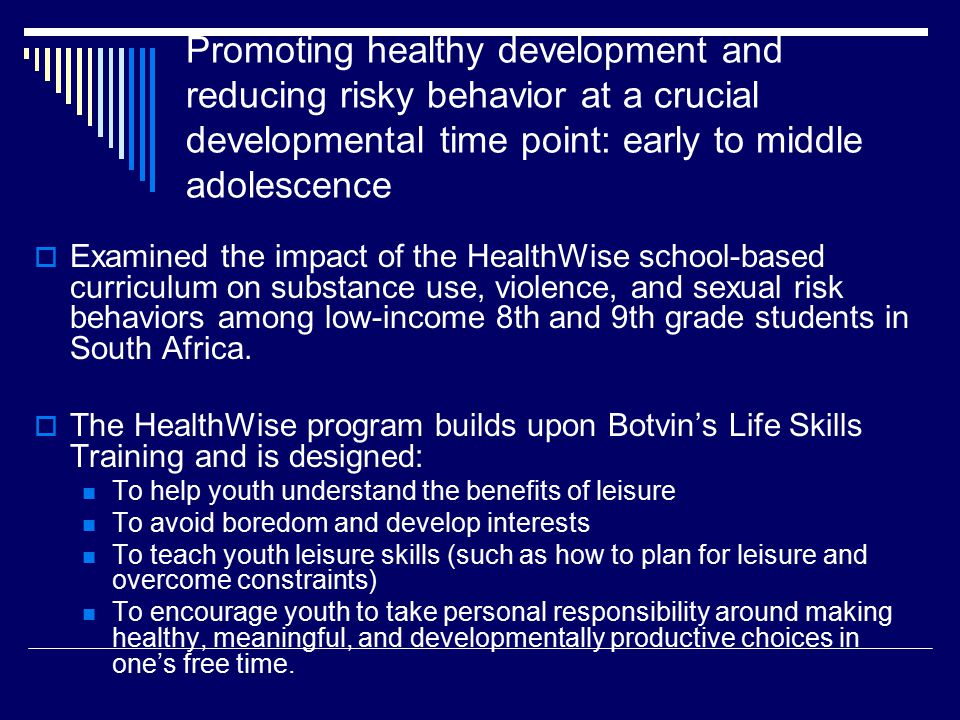 Promoting healthy development and reducing risky behavior at a crucial developmental time point: early to middle adolescence  Examined the impact of the HealthWise school-based curriculum on substance use, violence, and sexual risk behaviors among low-income 8th and 9th grade students in South Africa.